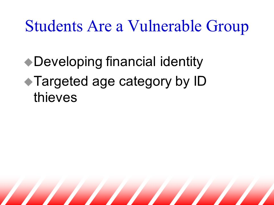 Students Are a Vulnerable Group u Developing financial identity u Targeted age category by ID thieves
