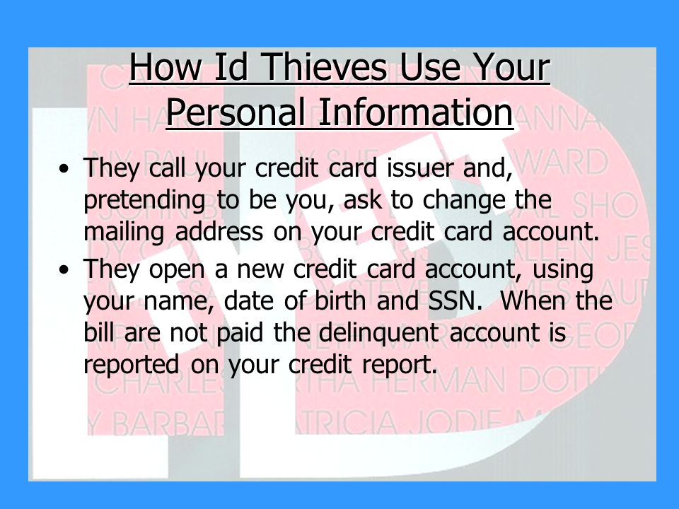 How Id Thieves Use Your Personal Information They call your credit card issuer and, pretending to be you, ask to change the mailing address on your credit card account.