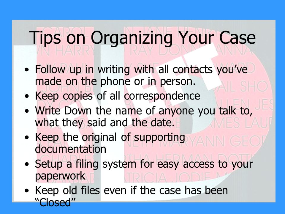 Tips on Organizing Your Case Follow up in writing with all contacts you've made on the phone or in person.