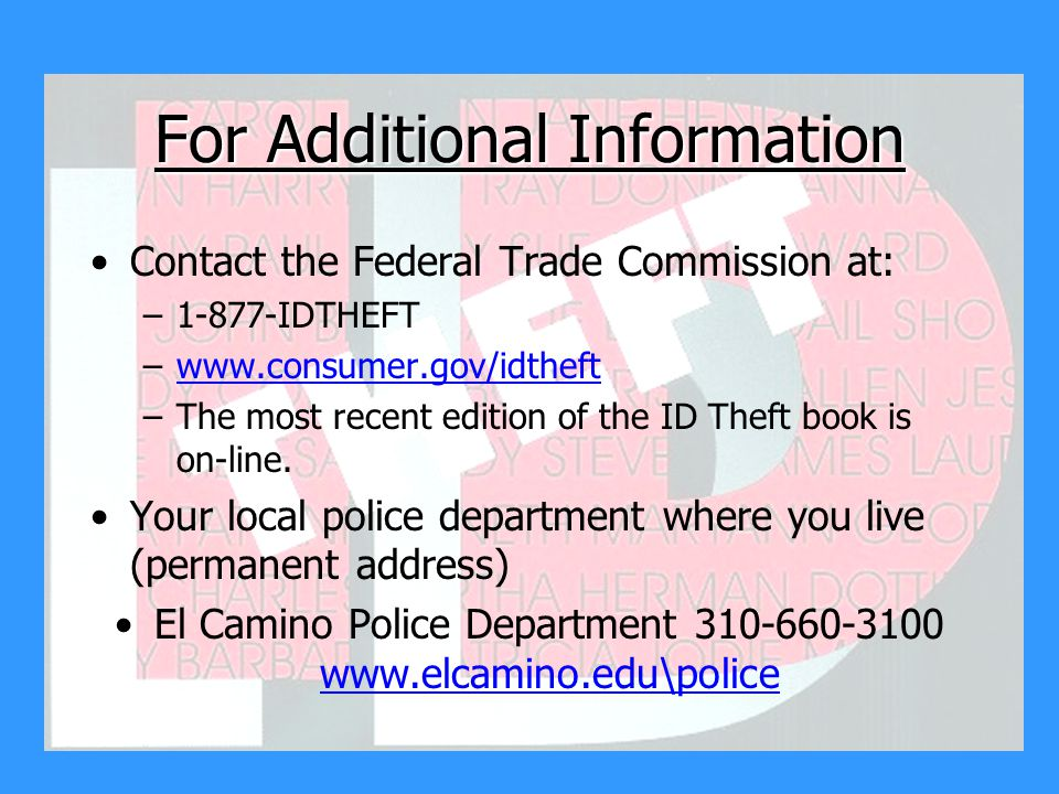For Additional Information Contact the Federal Trade Commission at: –1-877-IDTHEFT –www.consumer.gov/idtheftwww.consumer.gov/idtheft –The most recent edition of the ID Theft book is on-line.