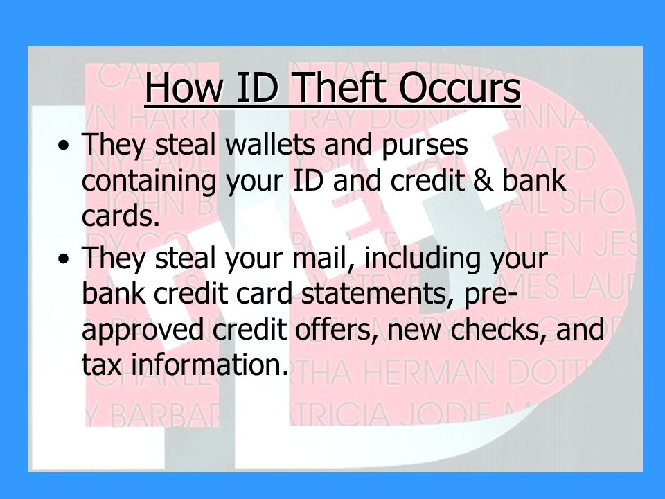How ID Theft Occurs They steal wallets and purses containing your ID and credit & bank cards.