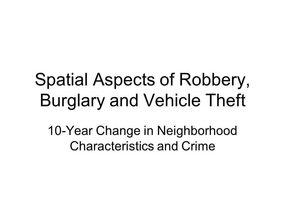 Spatial Aspects of Robbery, Burglary and Vehicle Theft 10-Year Change in Neighborhood Characteristics and Crime