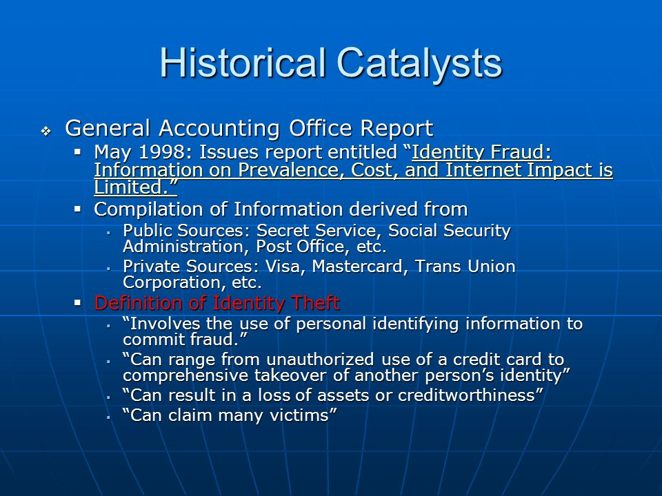 Historical Catalysts  General Accounting Office Report  May 1998: Issues report entitled Identity Fraud: Information on Prevalence, Cost, and Internet Impact is Limited. Identity Fraud: Information on Prevalence, Cost, and Internet Impact is Limited. Identity Fraud: Information on Prevalence, Cost, and Internet Impact is Limited.  Compilation of Information derived from  Public Sources: Secret Service, Social Security Administration, Post Office, etc.