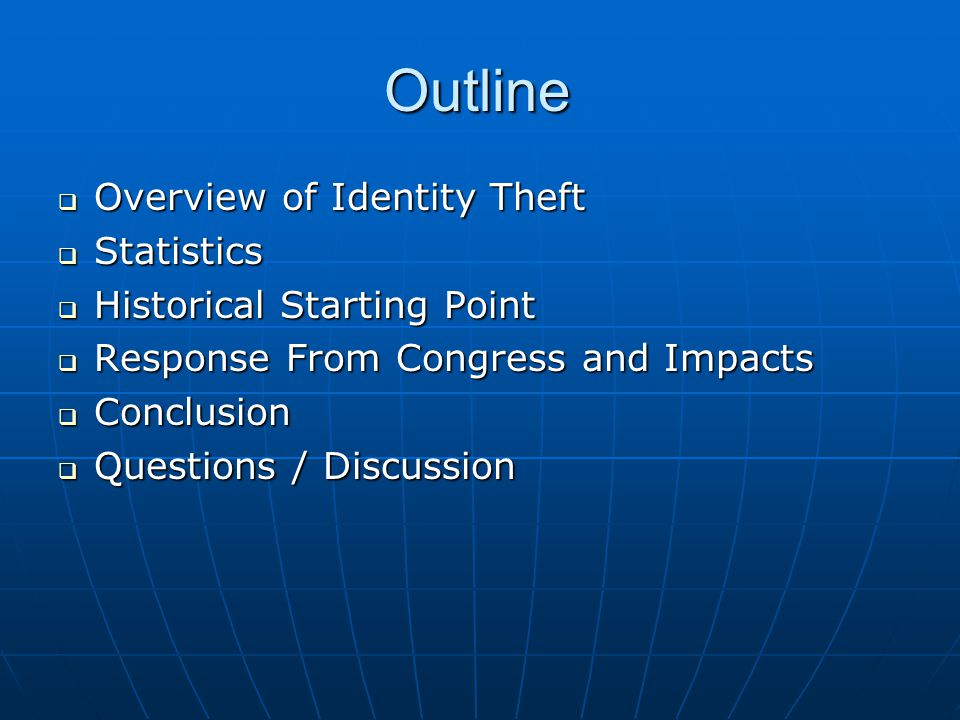 Outline  Overview of Identity Theft  Statistics  Historical Starting Point  Response From Congress and Impacts  Conclusion  Questions / Discussion