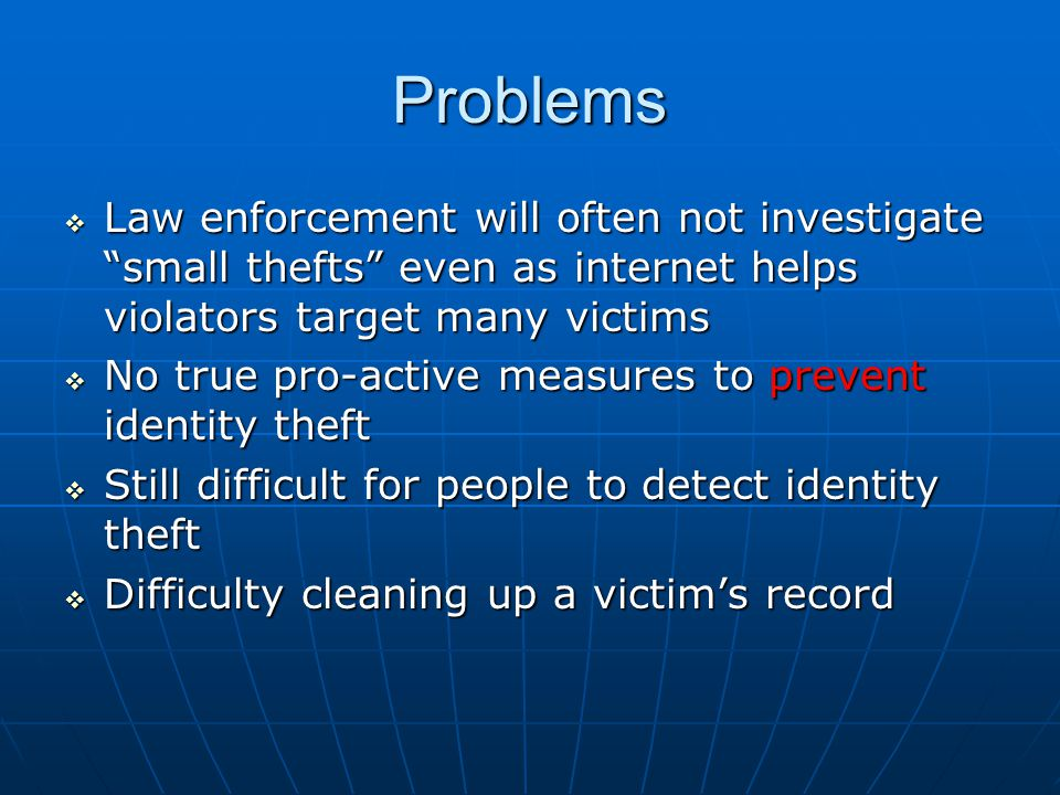 Problems  Law enforcement will often not investigate small thefts even as internet helps violators target many victims  No true pro-active measures to prevent identity theft  Still difficult for people to detect identity theft  Difficulty cleaning up a victim's record