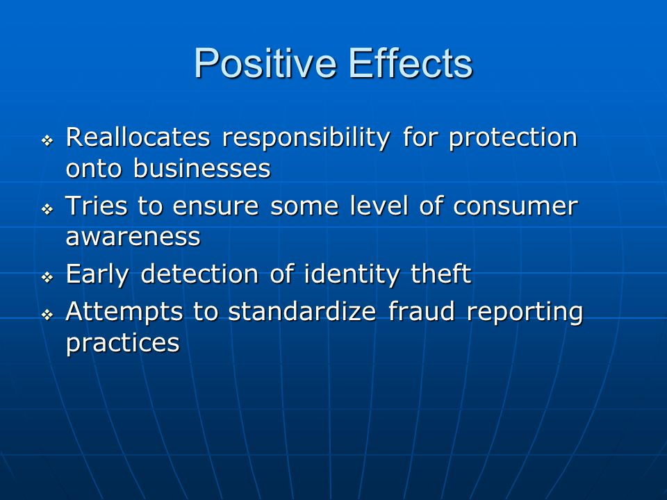 Positive Effects  Reallocates responsibility for protection onto businesses  Tries to ensure some level of consumer awareness  Early detection of identity theft  Attempts to standardize fraud reporting practices