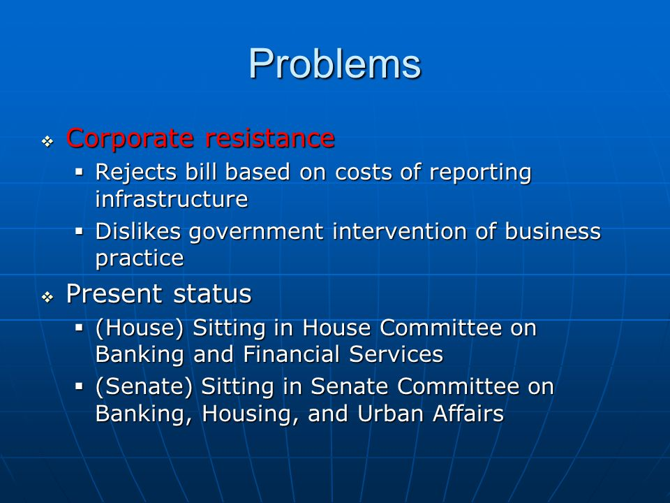 Problems  Corporate resistance  Rejects bill based on costs of reporting infrastructure  Dislikes government intervention of business practice  Present status  (House) Sitting in House Committee on Banking and Financial Services  (Senate) Sitting in Senate Committee on Banking, Housing, and Urban Affairs