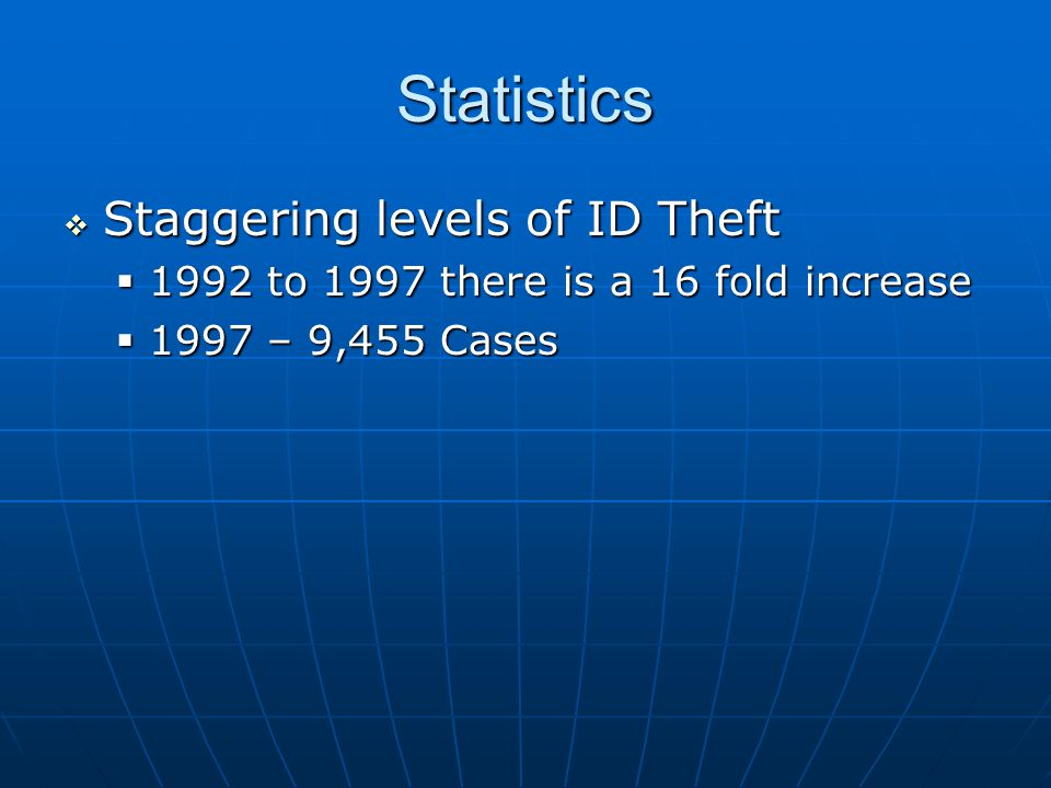 Statistics  Staggering levels of ID Theft  1992 to 1997 there is a 16 fold increase  1997 – 9,455 Cases