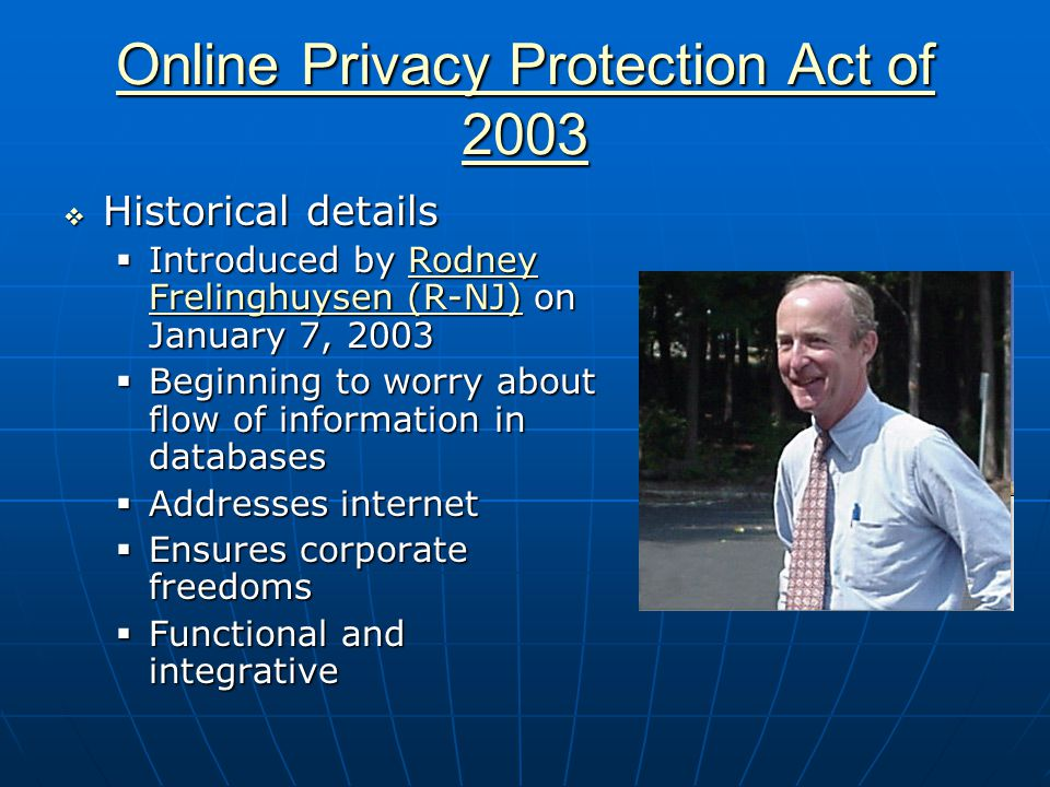 Online Privacy Protection Act of 2003 Online Privacy Protection Act of 2003  Historical details  Introduced by Rodney Frelinghuysen (R-NJ) on January 7, 2003 Rodney Frelinghuysen (R-NJ)Rodney Frelinghuysen (R-NJ)  Beginning to worry about flow of information in databases  Addresses internet  Ensures corporate freedoms  Functional and integrative
