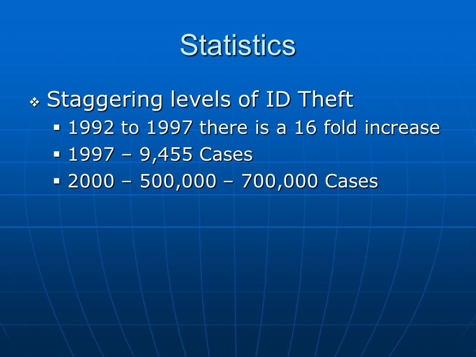 Statistics  Staggering levels of ID Theft  1992 to 1997 there is a 16 fold increase  1997 – 9,455 Cases  2000 – 500,000 – 700,000 Cases
