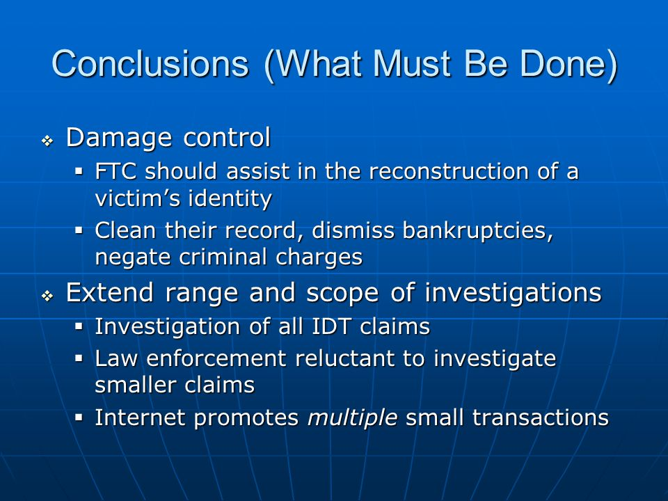 Conclusions (What Must Be Done)  Damage control  FTC should assist in the reconstruction of a victim's identity  Clean their record, dismiss bankruptcies, negate criminal charges  Extend range and scope of investigations  Investigation of all IDT claims  Law enforcement reluctant to investigate smaller claims  Internet promotes multiple small transactions