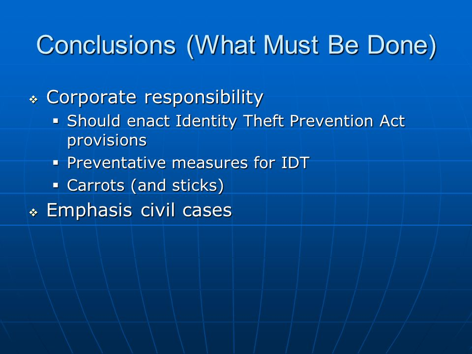 Conclusions (What Must Be Done)  Corporate responsibility  Should enact Identity Theft Prevention Act provisions  Preventative measures for IDT  Carrots (and sticks)  Emphasis civil cases