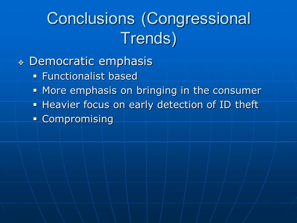 Conclusions (Congressional Trends)  Democratic emphasis  Functionalist based  More emphasis on bringing in the consumer  Heavier focus on early detection of ID theft  Compromising