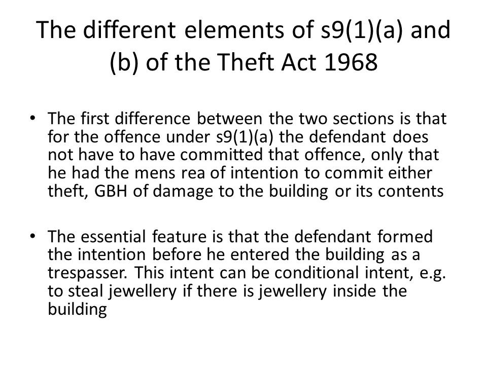 The different elements of s9(1)(a) and (b) of the Theft Act 1968 The first difference between the two sections is that for the offence under s9(1)(a) the defendant does not have to have committed that offence, only that he had the mens rea of intention to commit either theft, GBH of damage to the building or its contents The essential feature is that the defendant formed the intention before he entered the building as a trespasser.