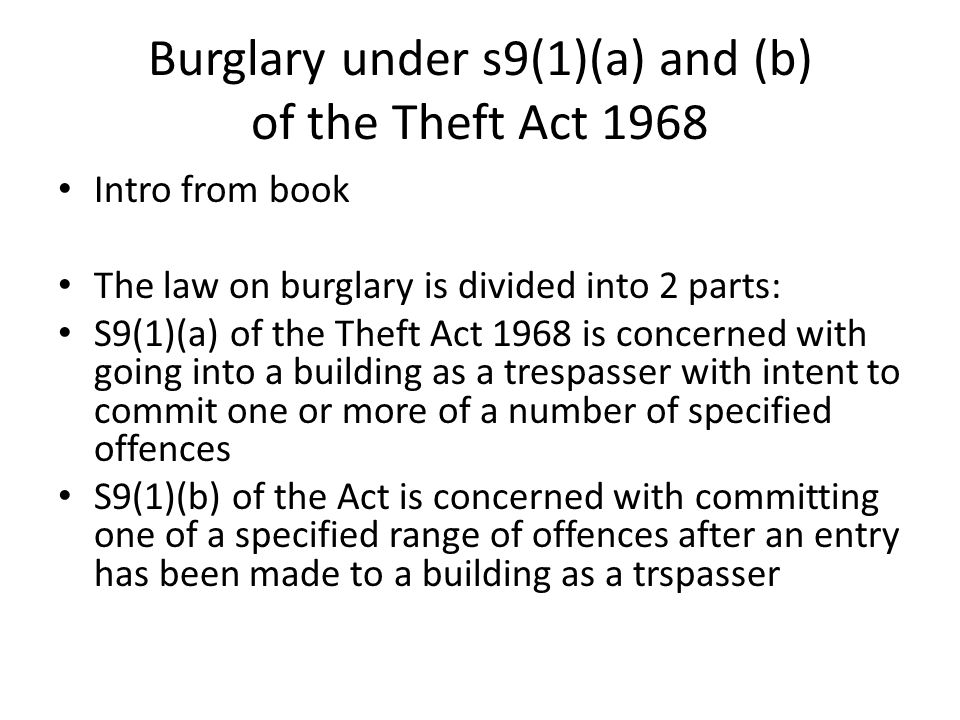 Burglary under s9(1)(a) and (b) of the Theft Act 1968 Intro from book The law on burglary is divided into 2 parts: S9(1)(a) of the Theft Act 1968 is concerned with going into a building as a trespasser with intent to commit one or more of a number of specified offences S9(1)(b) of the Act is concerned with committing one of a specified range of offences after an entry has been made to a building as a trspasser