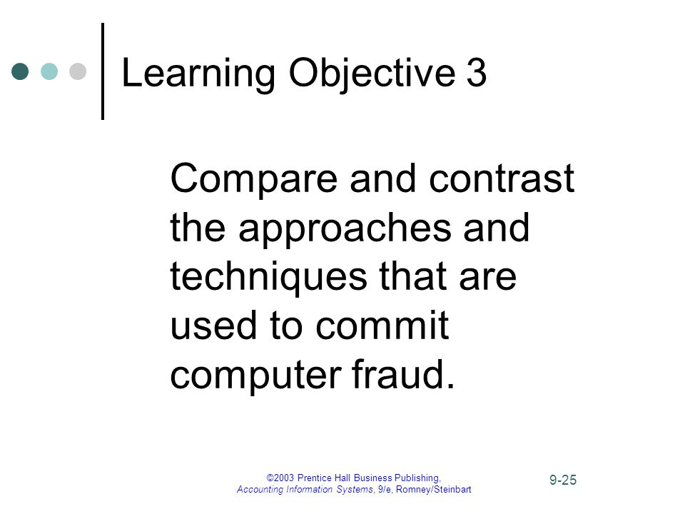 ©2003 Prentice Hall Business Publishing, Accounting Information Systems, 9/e, Romney/Steinbart 9-25 Learning Objective 3 Compare and contrast the approaches and techniques that are used to commit computer fraud.