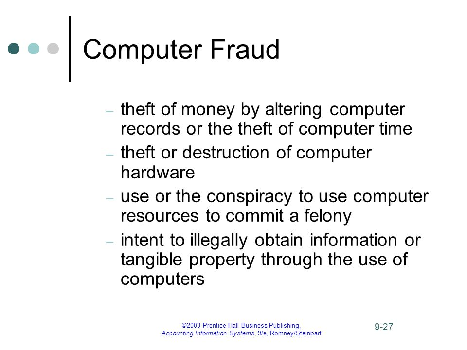 ©2003 Prentice Hall Business Publishing, Accounting Information Systems, 9/e, Romney/Steinbart 9-27 Computer Fraud – theft of money by altering computer records or the theft of computer time – theft or destruction of computer hardware – use or the conspiracy to use computer resources to commit a felony – intent to illegally obtain information or tangible property through the use of computers