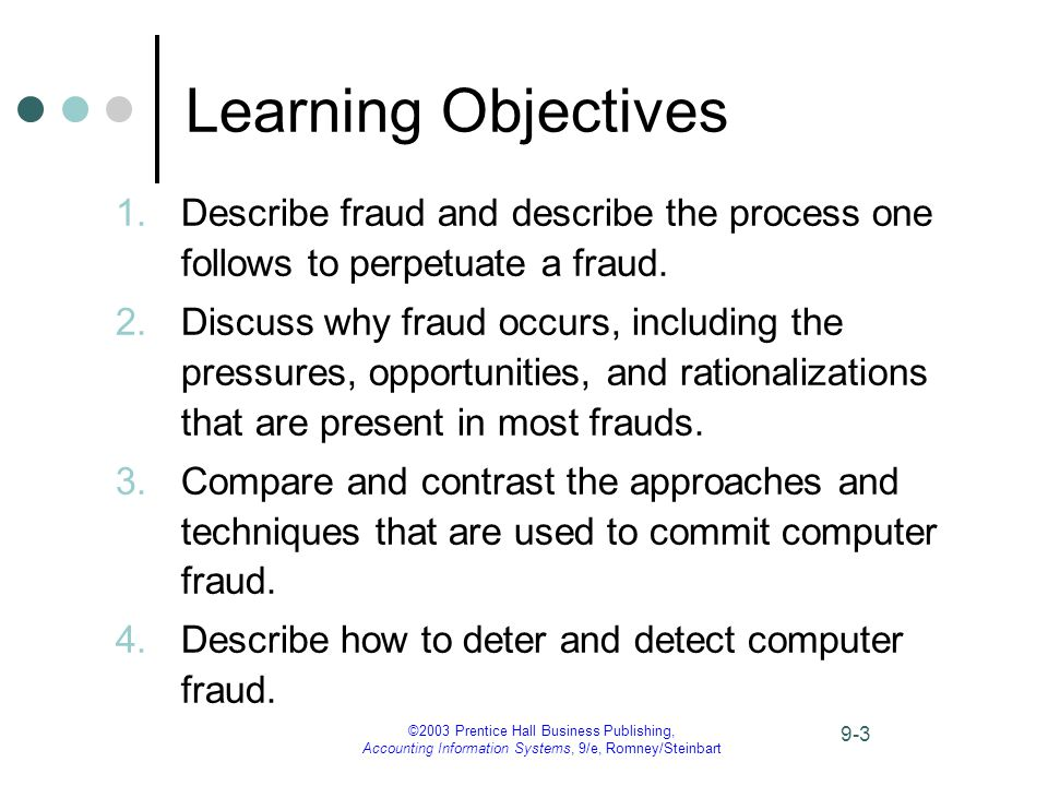 ©2003 Prentice Hall Business Publishing, Accounting Information Systems, 9/e, Romney/Steinbart 9-3 Learning Objectives 1.Describe fraud and describe the process one follows to perpetuate a fraud.
