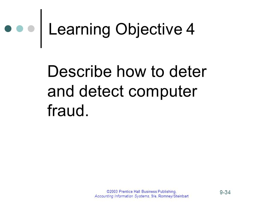 ©2003 Prentice Hall Business Publishing, Accounting Information Systems, 9/e, Romney/Steinbart 9-34 Learning Objective 4 Describe how to deter and detect computer fraud.