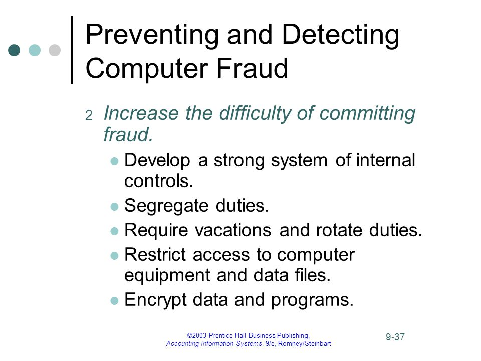©2003 Prentice Hall Business Publishing, Accounting Information Systems, 9/e, Romney/Steinbart 9-37 Preventing and Detecting Computer Fraud 2 Increase the difficulty of committing fraud.