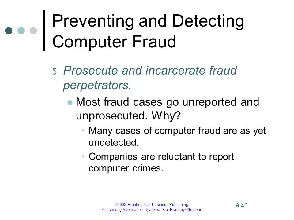 ©2003 Prentice Hall Business Publishing, Accounting Information Systems, 9/e, Romney/Steinbart 9-40 Preventing and Detecting Computer Fraud 5 Prosecute and incarcerate fraud perpetrators.