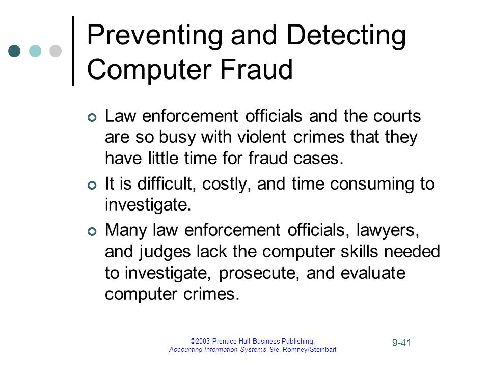 ©2003 Prentice Hall Business Publishing, Accounting Information Systems, 9/e, Romney/Steinbart 9-41 Preventing and Detecting Computer Fraud Law enforcement officials and the courts are so busy with violent crimes that they have little time for fraud cases.
