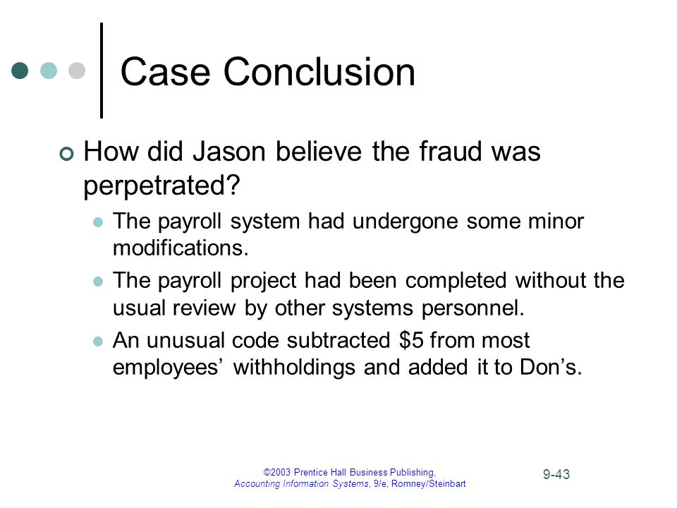 ©2003 Prentice Hall Business Publishing, Accounting Information Systems, 9/e, Romney/Steinbart 9-43 Case Conclusion How did Jason believe the fraud was perpetrated.