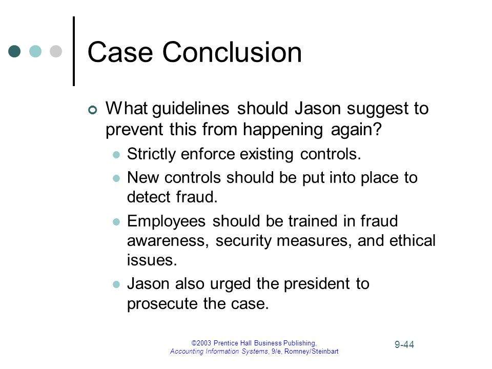 ©2003 Prentice Hall Business Publishing, Accounting Information Systems, 9/e, Romney/Steinbart 9-44 Case Conclusion What guidelines should Jason suggest to prevent this from happening again.