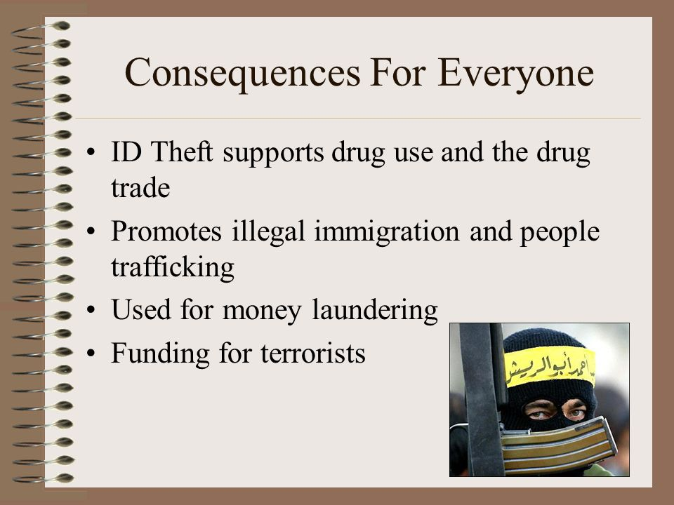 Consequences For Everyone ID Theft supports drug use and the drug trade Promotes illegal immigration and people trafficking Used for money laundering Funding for terrorists