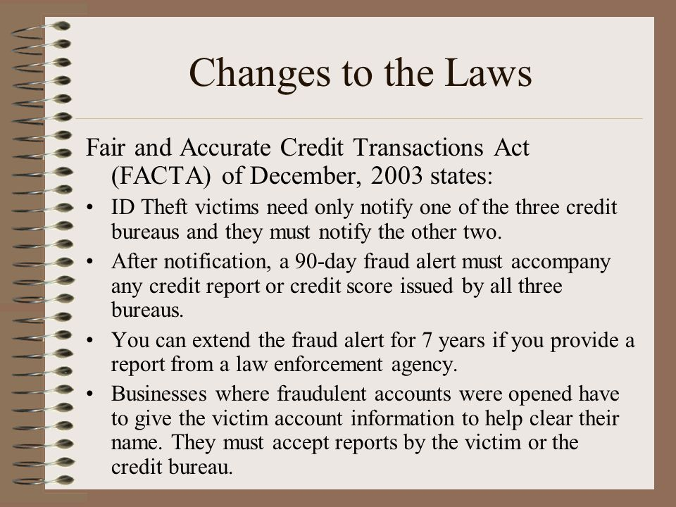 Changes to the Laws Fair and Accurate Credit Transactions Act (FACTA) of December, 2003 states: ID Theft victims need only notify one of the three credit bureaus and they must notify the other two.