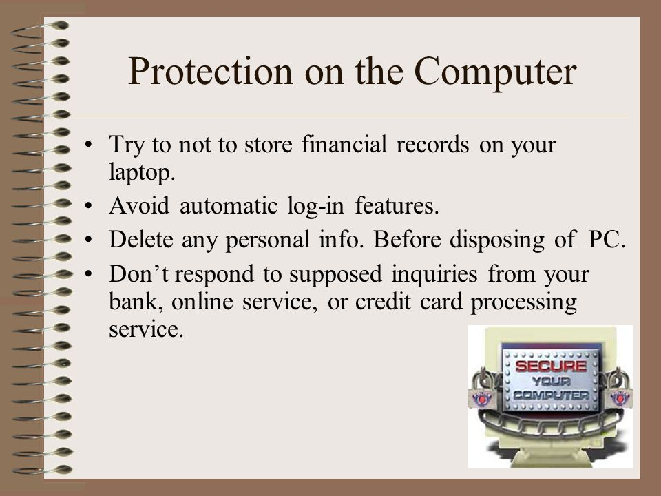 Protection on the Computer Try to not to store financial records on your laptop.