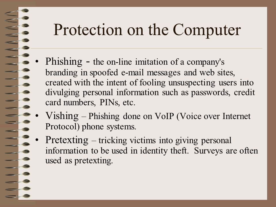 Protection on the Computer Phishing - the on-line imitation of a company s branding in spoofed e-mail messages and web sites, created with the intent of fooling unsuspecting users into divulging personal information such as passwords, credit card numbers, PINs, etc.