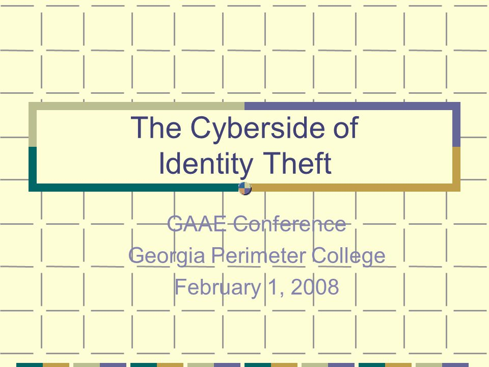 The Cyberside of Identity Theft GAAE Conference Georgia Perimeter College February 1, 2008
