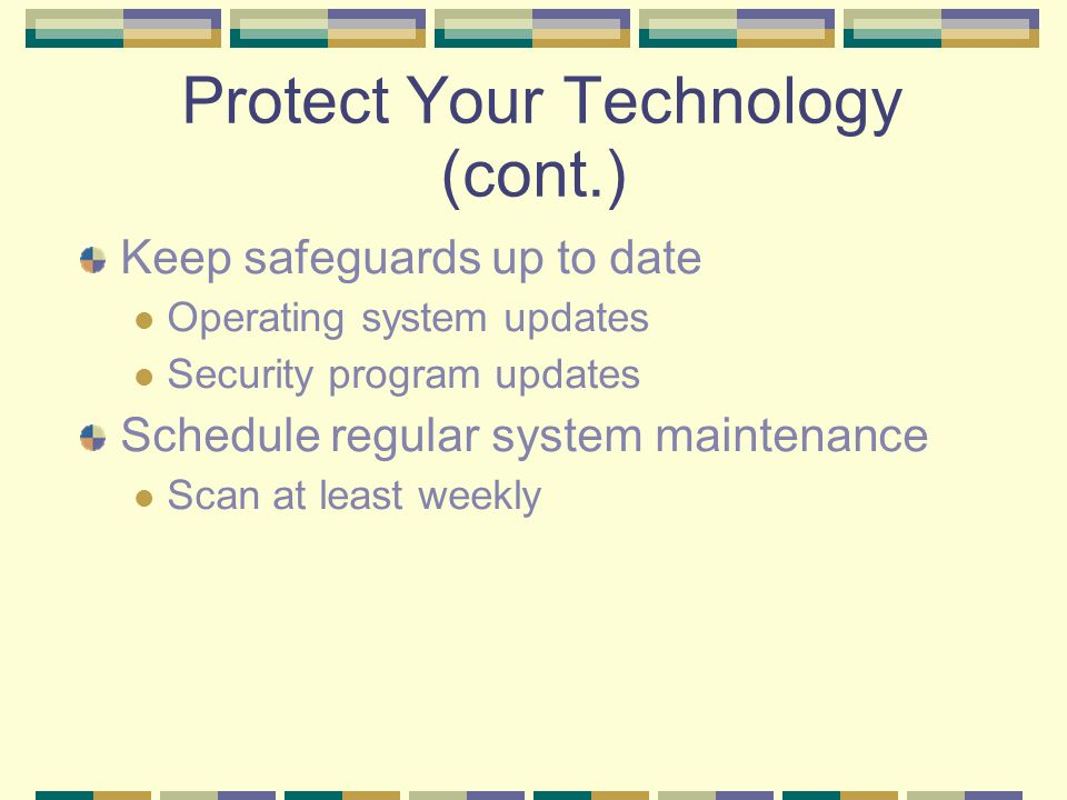 Protect Your Technology (cont.)‏ Keep safeguards up to date Operating system updates Security program updates Schedule regular system maintenance Scan at least weekly