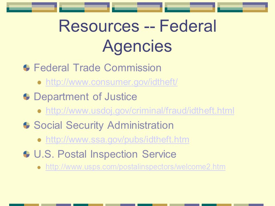 Resources -- Federal Agencies Federal Trade Commission http://www.consumer.gov/idtheft/ Department of Justice http://www.usdoj.gov/criminal/fraud/idtheft.html Social Security Administration http://www.ssa.gov/pubs/idtheft.htm U.S.