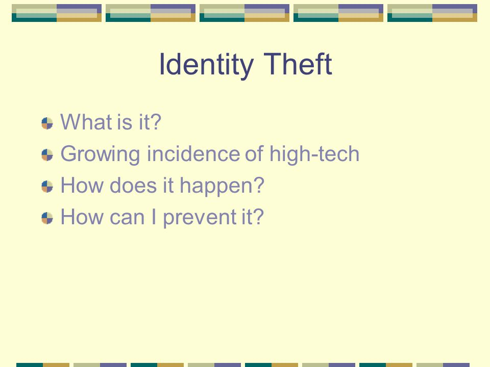 Identity Theft What is it Growing incidence of high-tech How does it happen How can I prevent it
