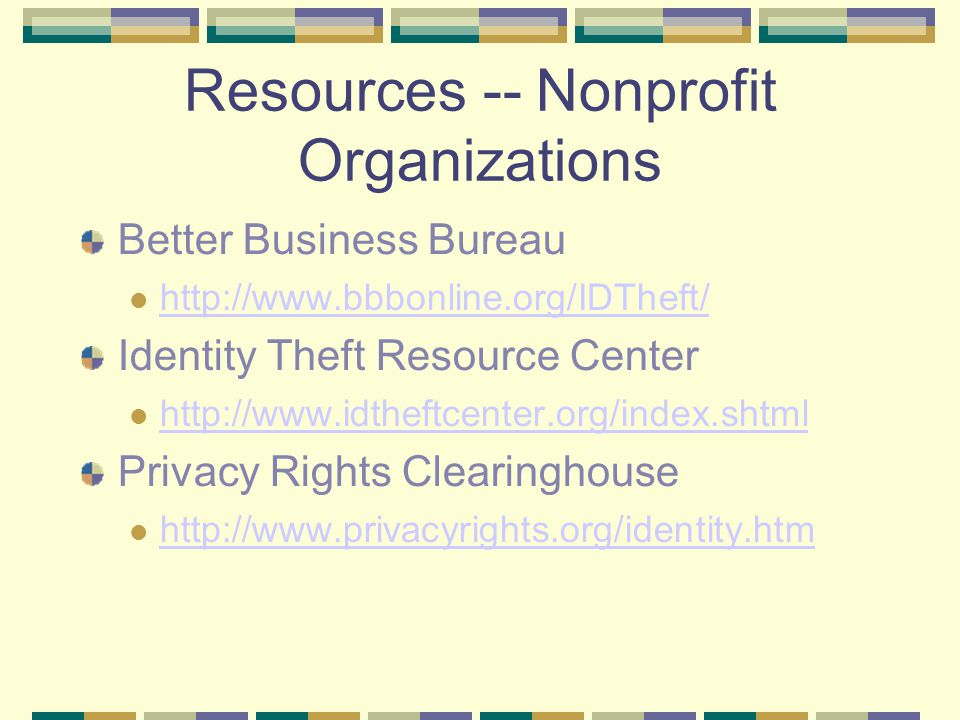 Resources -- Nonprofit Organizations Better Business Bureau http://www.bbbonline.org/IDTheft/ Identity Theft Resource Center http://www.idtheftcenter.org/index.shtml Privacy Rights Clearinghouse http://www.privacyrights.org/identity.htm