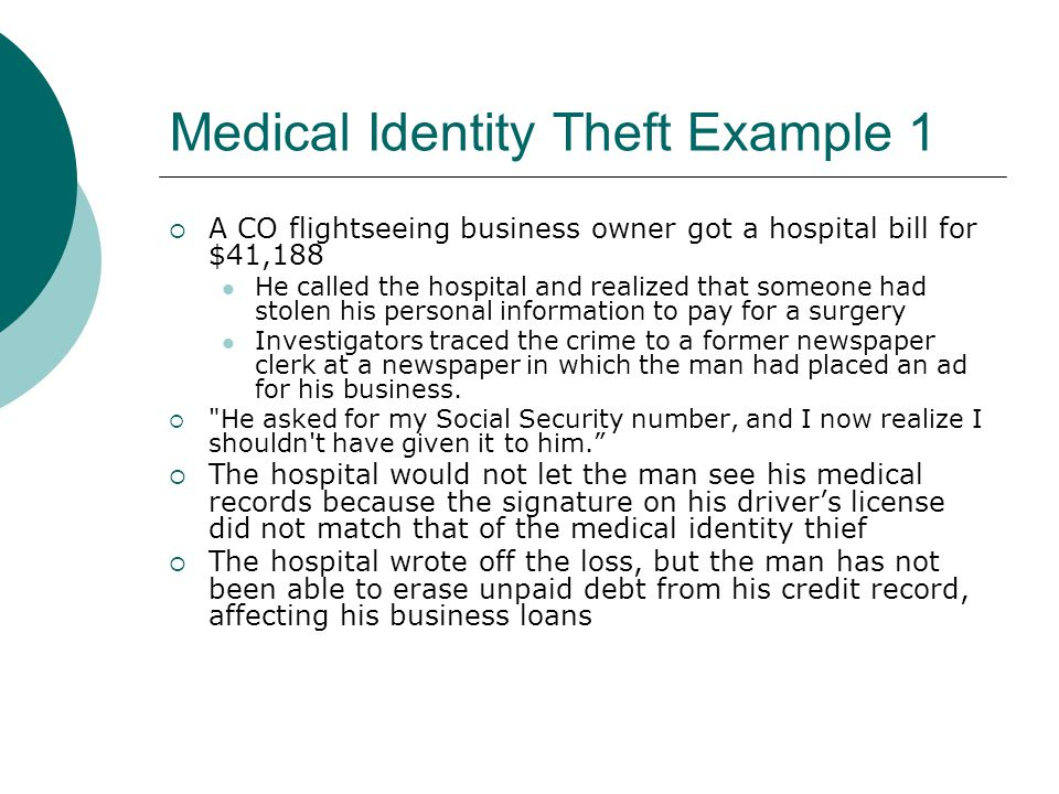 Medical Identity Theft Example 1  A CO flightseeing business owner got a hospital bill for $41,188 He called the hospital and realized that someone h