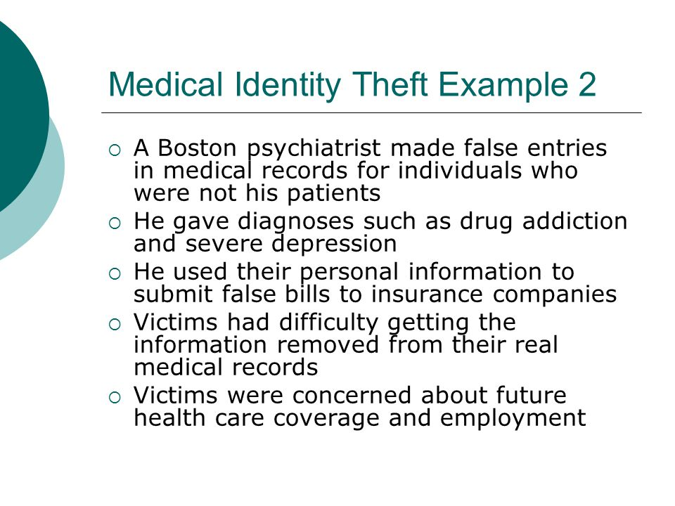Medical Identity Theft Example 2  A Boston psychiatrist made false entries in medical records for individuals who were not his patients  He gave dia