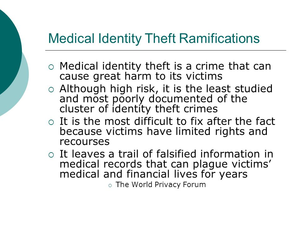 Medical Identity Theft Ramifications  Medical identity theft is a crime that can cause great harm to its victims  Although high risk, it is the leas