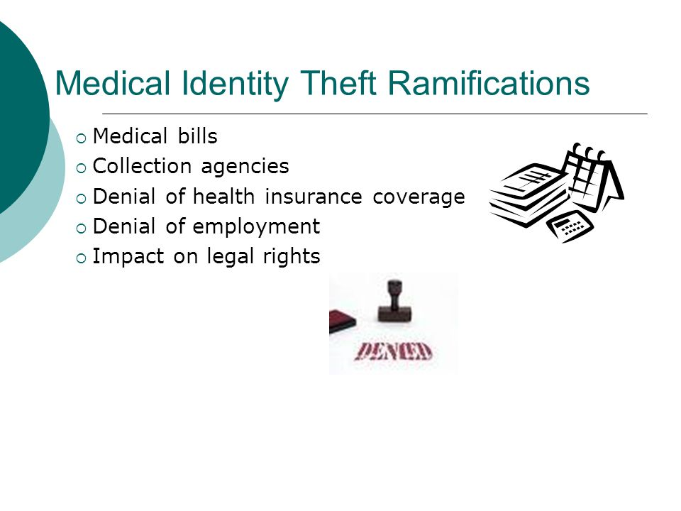 Medical Identity Theft Ramifications  Medical bills  Collection agencies  Denial of health insurance coverage  Denial of employment  Impact on le