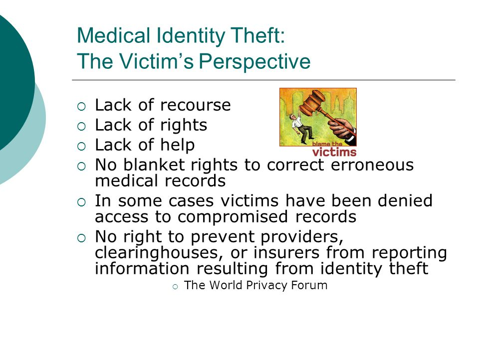 Medical Identity Theft: The Victim's Perspective  Lack of recourse  Lack of rights  Lack of help  No blanket rights to correct erroneous medical r