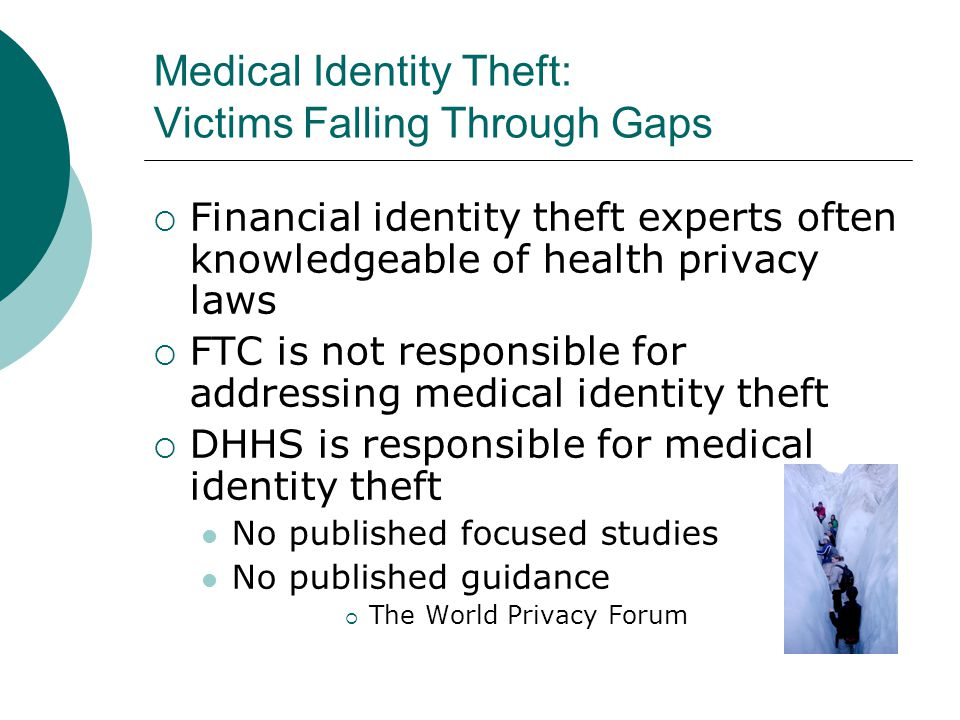Medical Identity Theft: Victims Falling Through Gaps  Financial identity theft experts often knowledgeable of health privacy laws  FTC is not respon