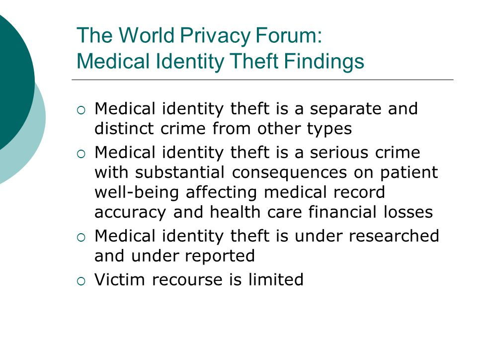 The World Privacy Forum: Medical Identity Theft Findings  Medical identity theft is a separate and distinct crime from other types  Medical identity