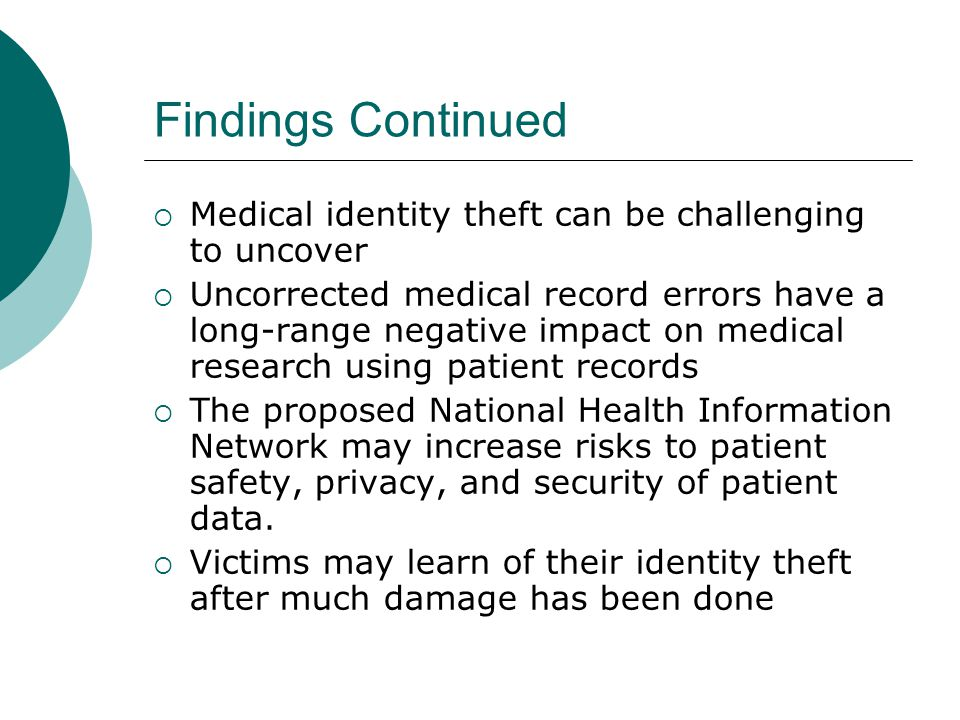 Findings Continued  Medical identity theft can be challenging to uncover  Uncorrected medical record errors have a long-range negative impact on med