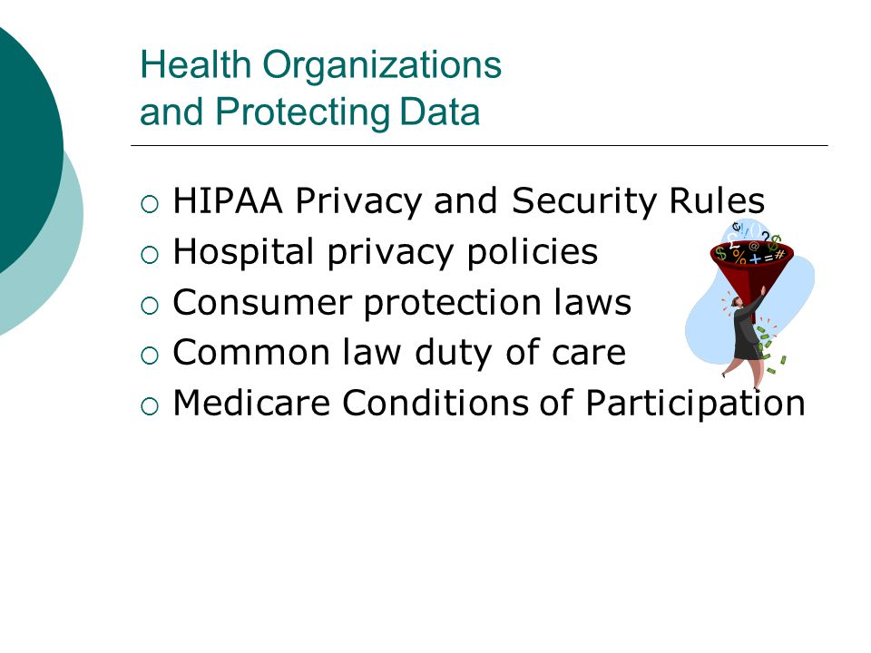 Health Organizations and Protecting Data  HIPAA Privacy and Security Rules  Hospital privacy policies  Consumer protection laws  Common law duty o