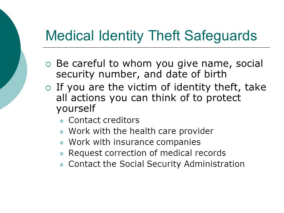 Medical Identity Theft Safeguards  Be careful to whom you give name, social security number, and date of birth  If you are the victim of identity th