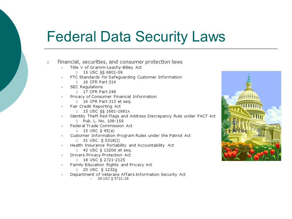Federal Data Security Laws  Financial, securities, and consumer protection laws Title V of Gramm-Leachy-Bliley Act  15 USC §§ 6801-09 FTC Standards