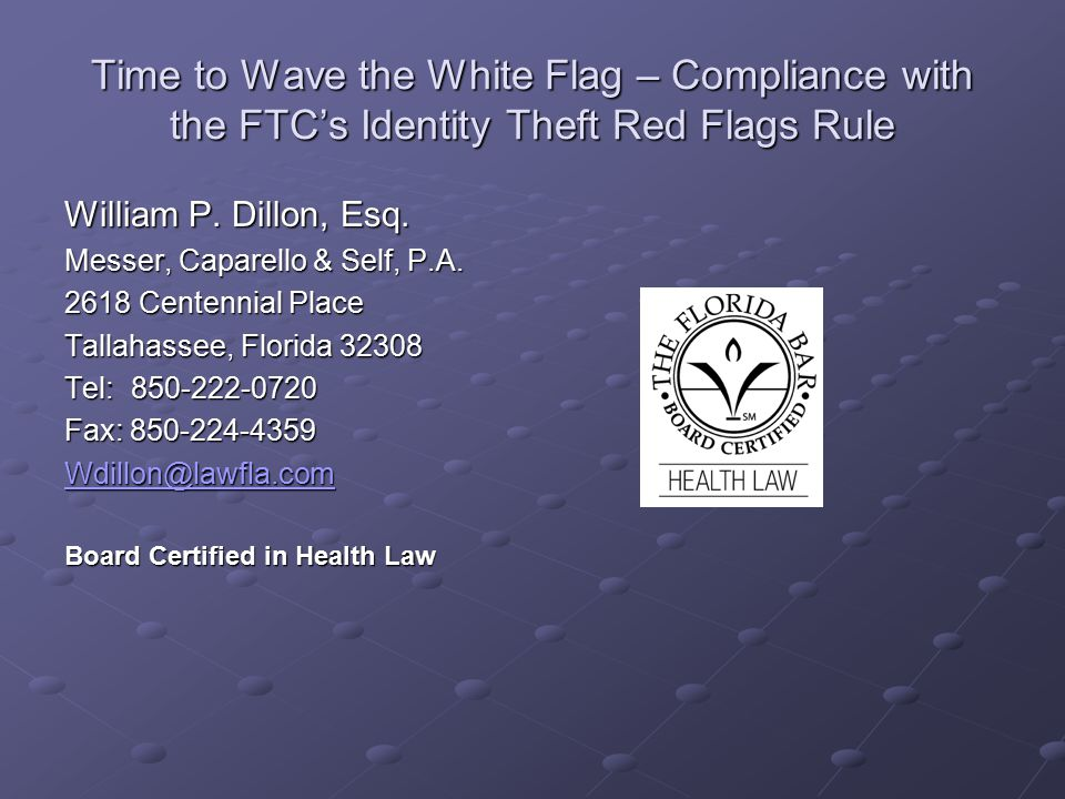 Time to Wave the White Flag – Compliance with the FTC's Identity Theft Red Flags Rule William P. Dillon, Esq. Messer, Caparello & Self, P.A. 2618 Cent