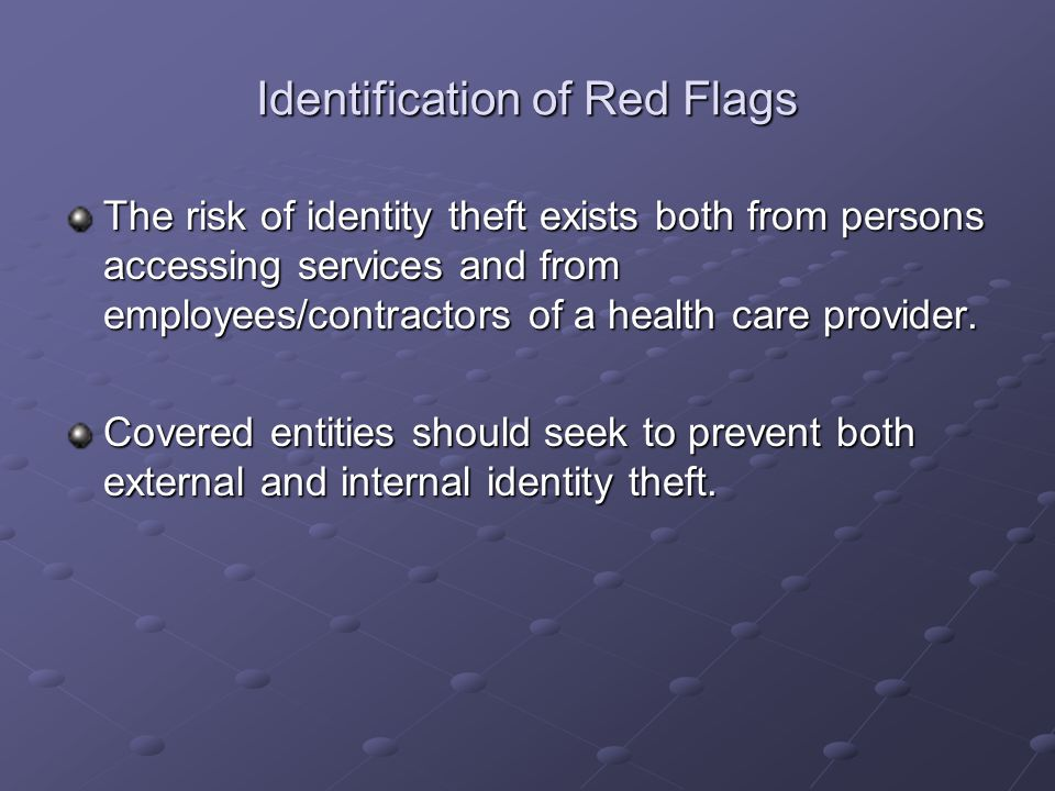 Identification of Red Flags The risk of identity theft exists both from persons accessing services and from employees/contractors of a health care pro